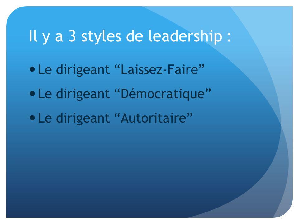 Il y a 3 styles de leadership : Le dirigeant Laissez-Faire Le dirigeant Démocratique Le dirigeant Autoritaire