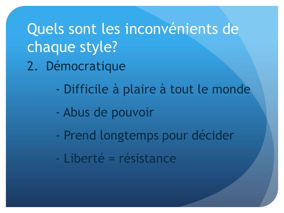 Quels sont les inconvénients de chaque style? 2. Démocratique - Difficile à plaire à tout le monde - Abus de pouvoir - Prend longtemps pour décider -