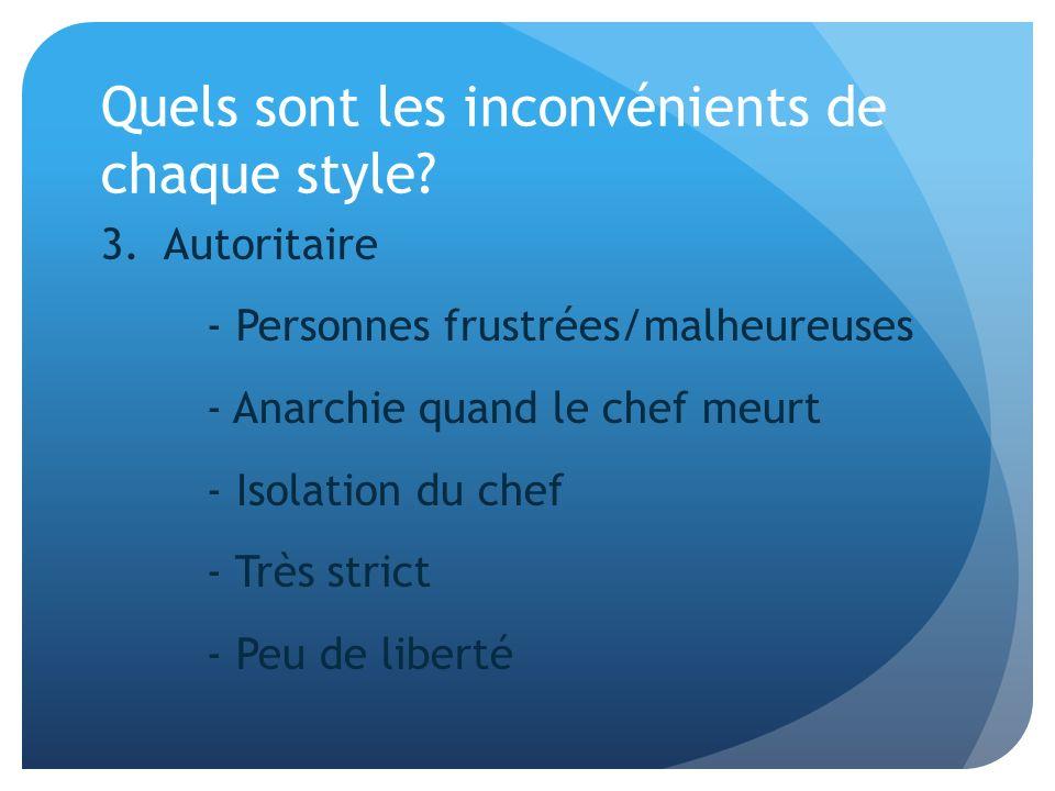 Quels sont les inconvénients de chaque style? 3. Autoritaire - Personnes frustrées/malheureuses - Anarchie quand le chef meurt - Isolation du chef - T