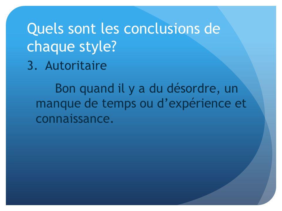 Quels sont les conclusions de chaque style? 3. Autoritaire Bon quand il y a du désordre, un manque de temps ou dexpérience et connaissance.
