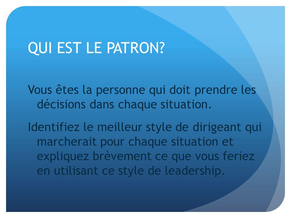 QUI EST LE PATRON? Vous êtes la personne qui doit prendre les décisions dans chaque situation. Identifiez le meilleur style de dirigeant qui marcherai