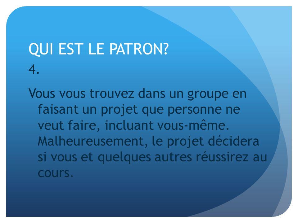 QUI EST LE PATRON? 4. Vous vous trouvez dans un groupe en faisant un projet que personne ne veut faire, incluant vous-même. Malheureusement, le projet