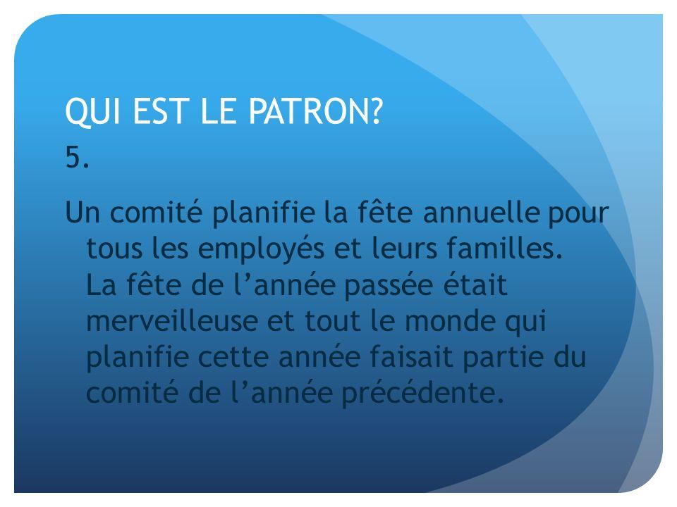 QUI EST LE PATRON? 5. Un comité planifie la fête annuelle pour tous les employés et leurs familles. La fête de lannée passée était merveilleuse et tou