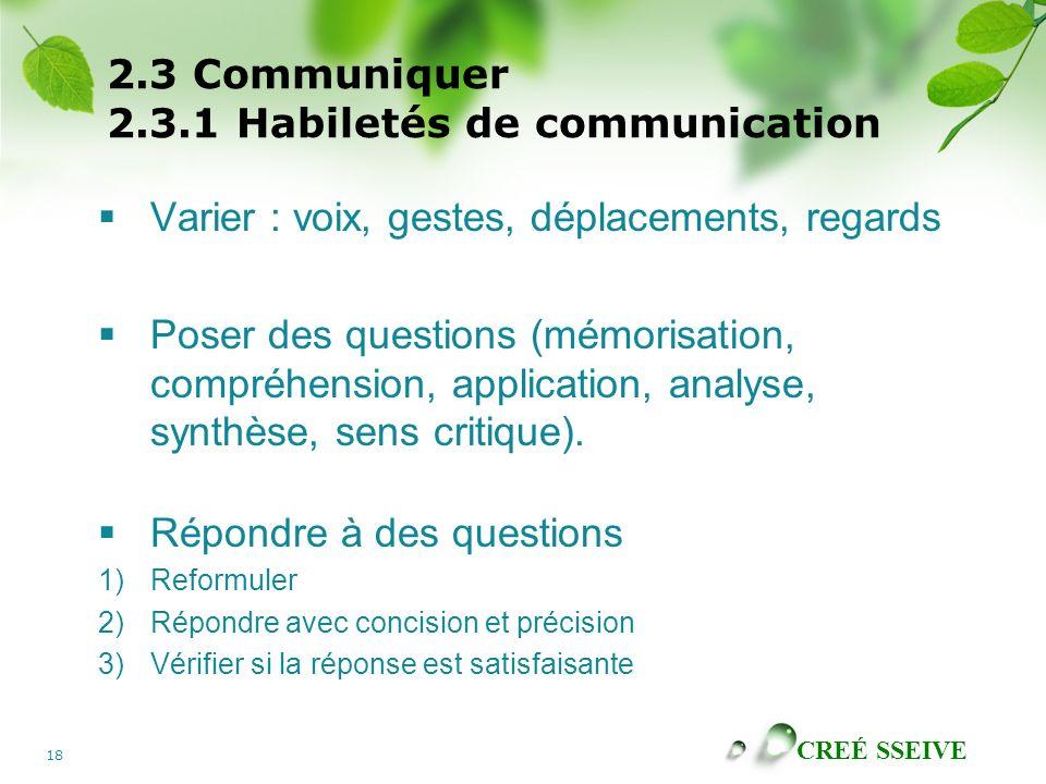CREÉ SSEIVE 18 2.3 Communiquer 2.3.1 Habiletés de communication Varier : voix, gestes, déplacements, regards Poser des questions (mémorisation, compré