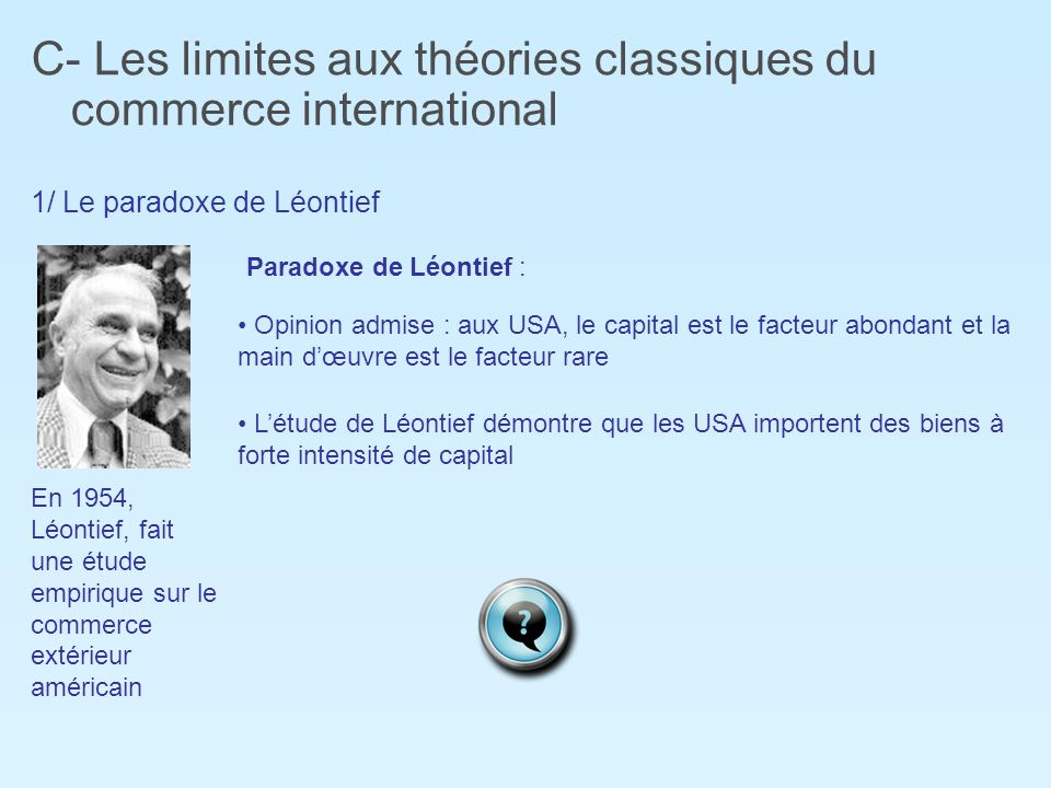 C- Les limites aux théories classiques du commerce international 1/ Le paradoxe de Léontief En 1954, Léontief, fait une étude empirique sur le commerc