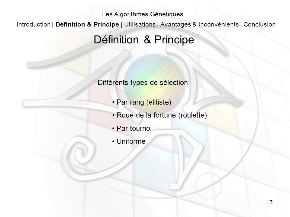 13 Les Algorithmes Génétiques Différents types de sélection: Par rang (élitiste) Roue de la fortune (roulette) Par tournoi Uniforme Introduction | Définition & Principe | Utilisations | Avantages & Inconvénients | Conclusion Définition & Principe