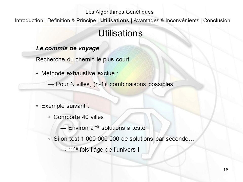 18 Les Algorithmes Génétiques Le commis de voyage Recherche du chemin le plus court Méthode exhaustive exclue : Pour N villes, (n-1).
