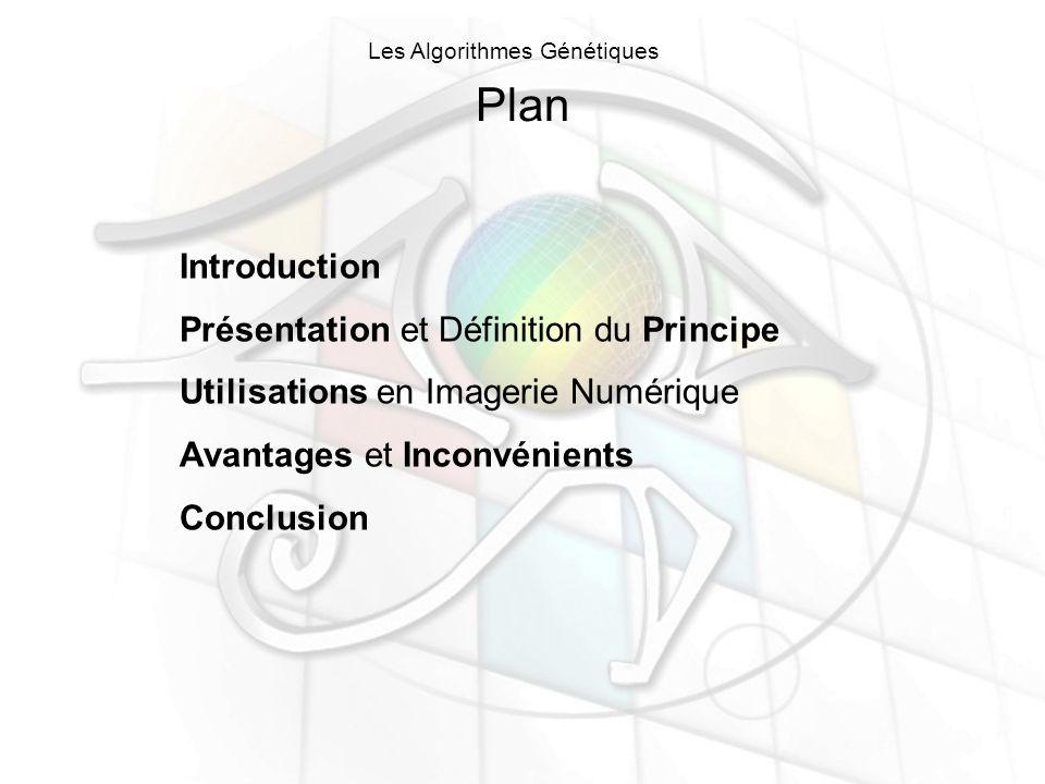 Plan Introduction Présentation et Définition du Principe Utilisations en Imagerie Numérique Avantages et Inconvénients Conclusion Les Algorithmes Génétiques