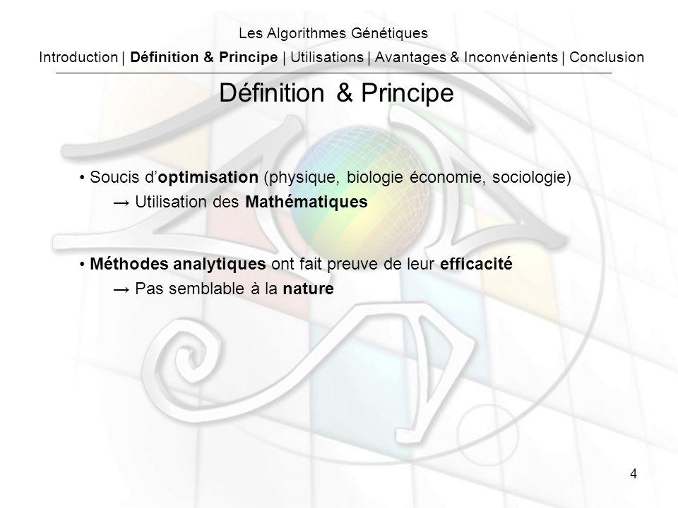 4 Les Algorithmes Génétiques Soucis doptimisation (physique, biologie économie, sociologie) Utilisation des Mathématiques Méthodes analytiques ont fait preuve de leur efficacité Pas semblable à la nature Définition & Principe Introduction | Définition & Principe | Utilisations | Avantages & Inconvénients | Conclusion