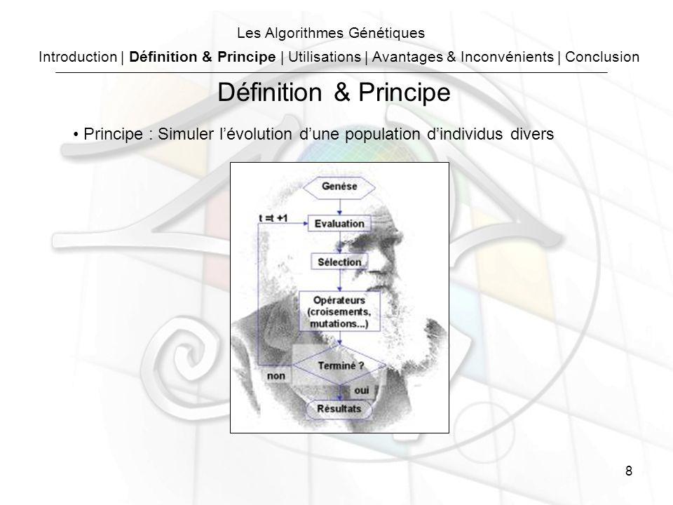 8 Les Algorithmes Génétiques Principe : Simuler lévolution dune population dindividus divers Introduction | Définition & Principe | Utilisations | Avantages & Inconvénients | Conclusion Définition & Principe