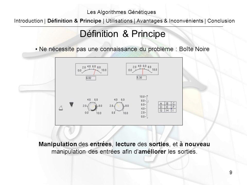 9 Les Algorithmes Génétiques Ne nécessite pas une connaissance du problème : Boîte Noire Manipulation des entrées, lecture des sorties, et à nouveau manipulation des entrées afin daméliorer les sorties.
