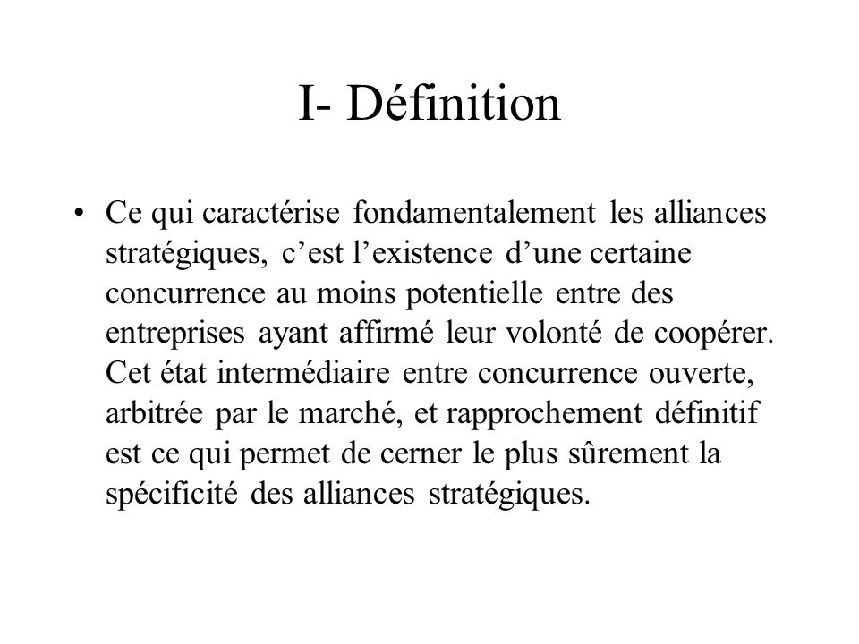 I- Définition Ce qui caractérise fondamentalement les alliances stratégiques, cest lexistence dune certaine concurrence au moins potentielle entre des entreprises ayant affirmé leur volonté de coopérer.