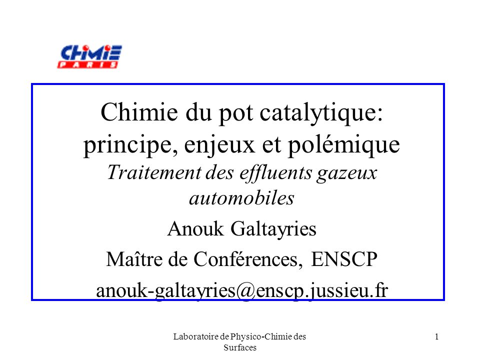 Laboratoire de Physico-Chimie des Surfaces 1 Chimie du pot catalytique: principe, enjeux et polémique Traitement des effluents gazeux automobiles Anou