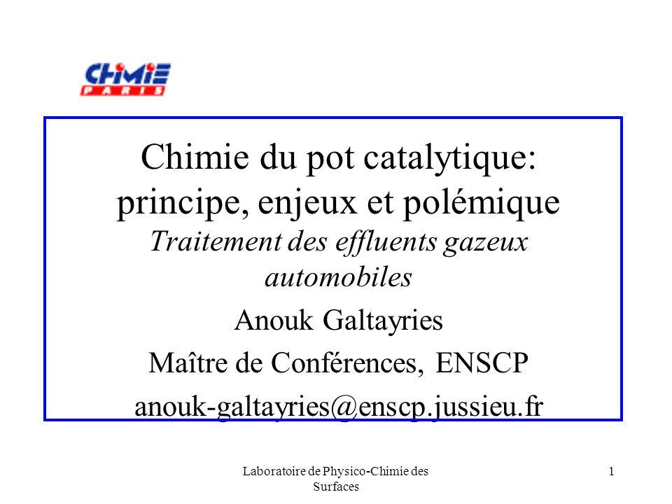 Laboratoire de Physico-Chimie des Surfaces 12 Pollution et catalyse (cont.) Historiquement - on traite seulement loxydation de CO et HC : 1 catalyseur doxydation seul (Pd, Pt) - on traite successivement loxydation de CO et HC puis la réduction des NO x : 1 catalyseur doxydation (Pd, Pt) puis 1 catalyseur de réduction (Rh) Depuis 1993: - on traite simultanément loxydation de CO, HC et la réduction des NO x : 1 catalyseur 3 voies (Pd, Pt, Rh)