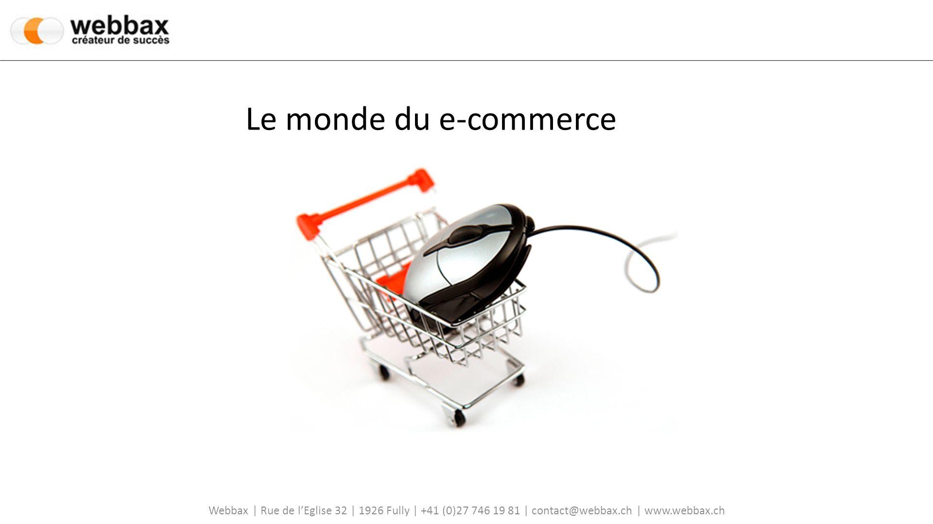 Webbax | Rue de lEglise 32 | 1926 Fully | +41 (0)27 746 19 81 | contact@webbax.ch | www.webbax.ch Le monde du e-commerce