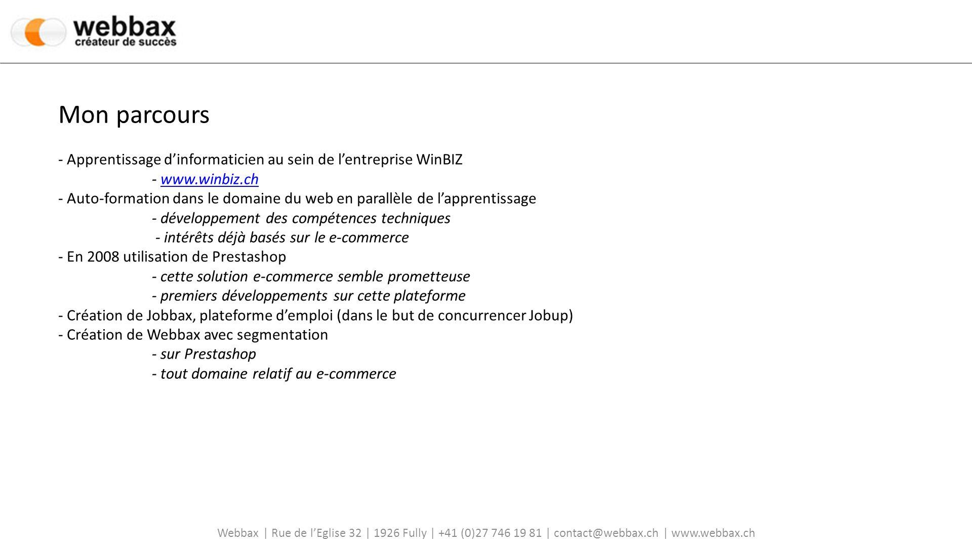 Webbax | Rue de lEglise 32 | 1926 Fully | +41 (0)27 746 19 81 | contact@webbax.ch | www.webbax.ch Mon parcours - Apprentissage dinformaticien au sein de lentreprise WinBIZ - www.winbiz.ch - Auto-formation dans le domaine du web en parallèle de lapprentissagewww.winbiz.ch - développement des compétences techniques - intérêts déjà basés sur le e-commerce - En 2008 utilisation de Prestashop - cette solution e-commerce semble prometteuse - premiers développements sur cette plateforme - Création de Jobbax, plateforme demploi (dans le but de concurrencer Jobup) - Création de Webbax avec segmentation - sur Prestashop - tout domaine relatif au e-commerce