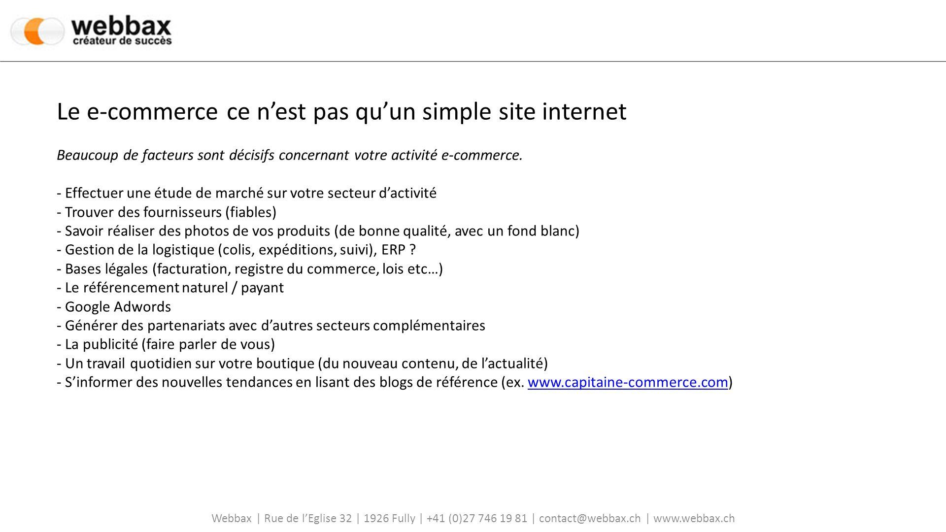 Webbax | Rue de lEglise 32 | 1926 Fully | +41 (0)27 746 19 81 | contact@webbax.ch | www.webbax.ch Le e-commerce ce nest pas quun simple site internet Beaucoup de facteurs sont décisifs concernant votre activité e-commerce.