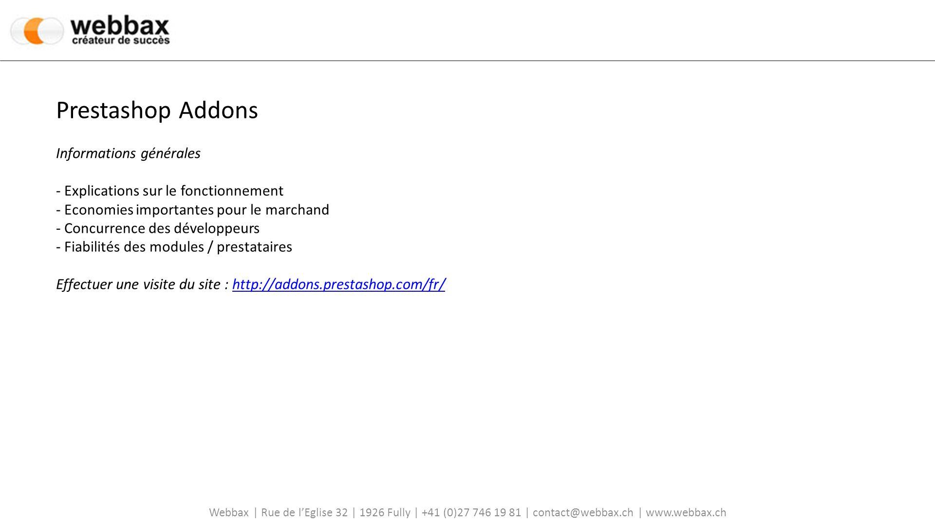 Webbax | Rue de lEglise 32 | 1926 Fully | +41 (0)27 746 19 81 | contact@webbax.ch | www.webbax.ch Prestashop Addons Informations générales - Explications sur le fonctionnement - Economies importantes pour le marchand - Concurrence des développeurs - Fiabilités des modules / prestataires Effectuer une visite du site : http://addons.prestashop.com/fr/http://addons.prestashop.com/fr/