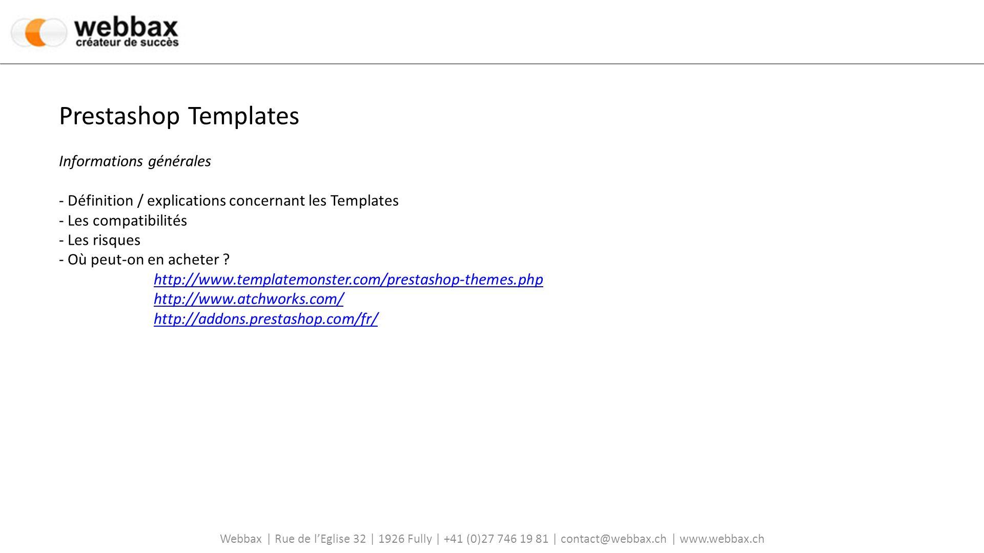 Webbax | Rue de lEglise 32 | 1926 Fully | +41 (0)27 746 19 81 | contact@webbax.ch | www.webbax.ch Prestashop Templates Informations générales - Définition / explications concernant les Templates - Les compatibilités - Les risques - Où peut-on en acheter .