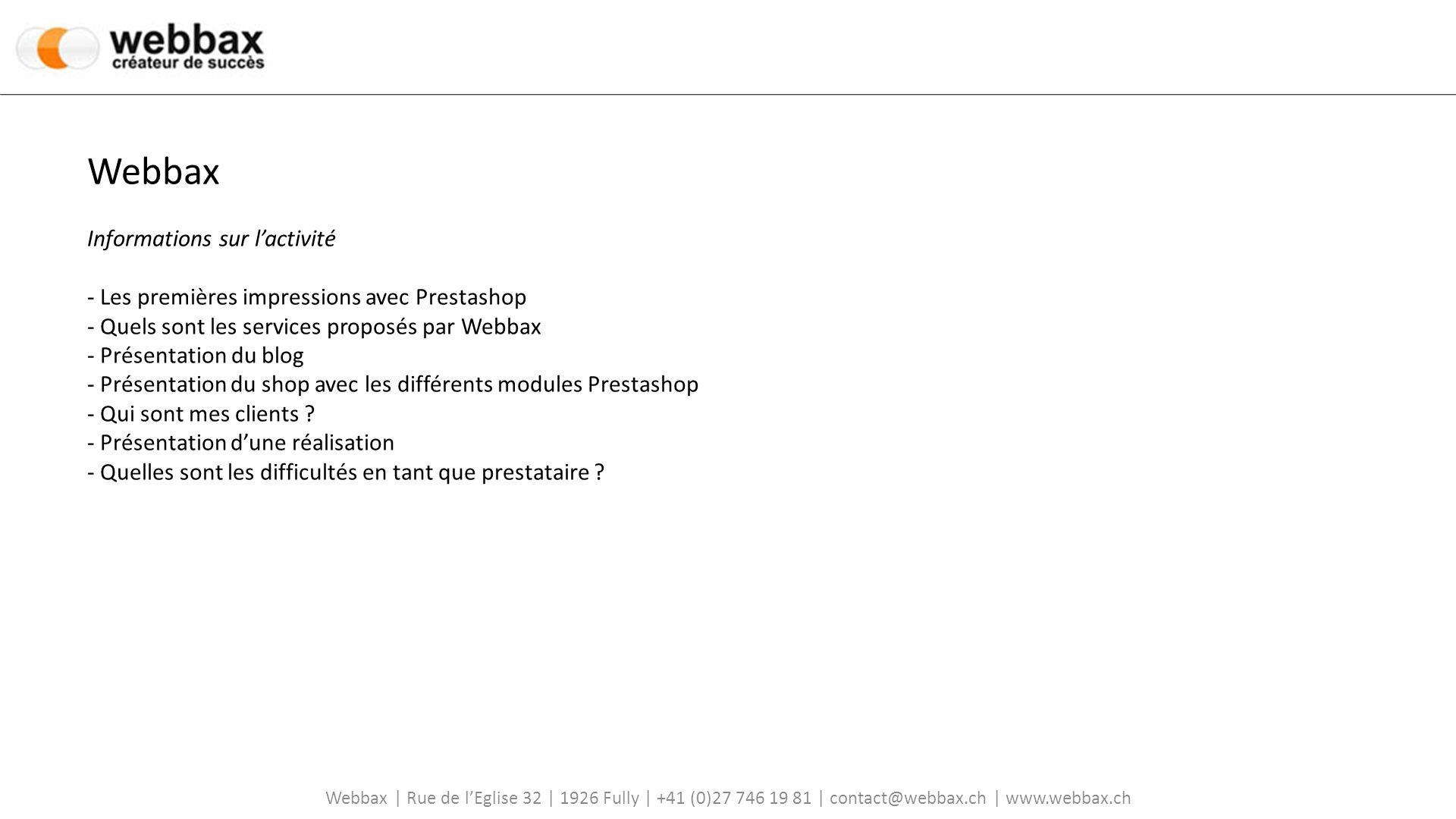 Webbax | Rue de lEglise 32 | 1926 Fully | +41 (0)27 746 19 81 | contact@webbax.ch | www.webbax.ch Webbax Informations sur lactivité - Les premières impressions avec Prestashop - Quels sont les services proposés par Webbax - Présentation du blog - Présentation du shop avec les différents modules Prestashop - Qui sont mes clients .