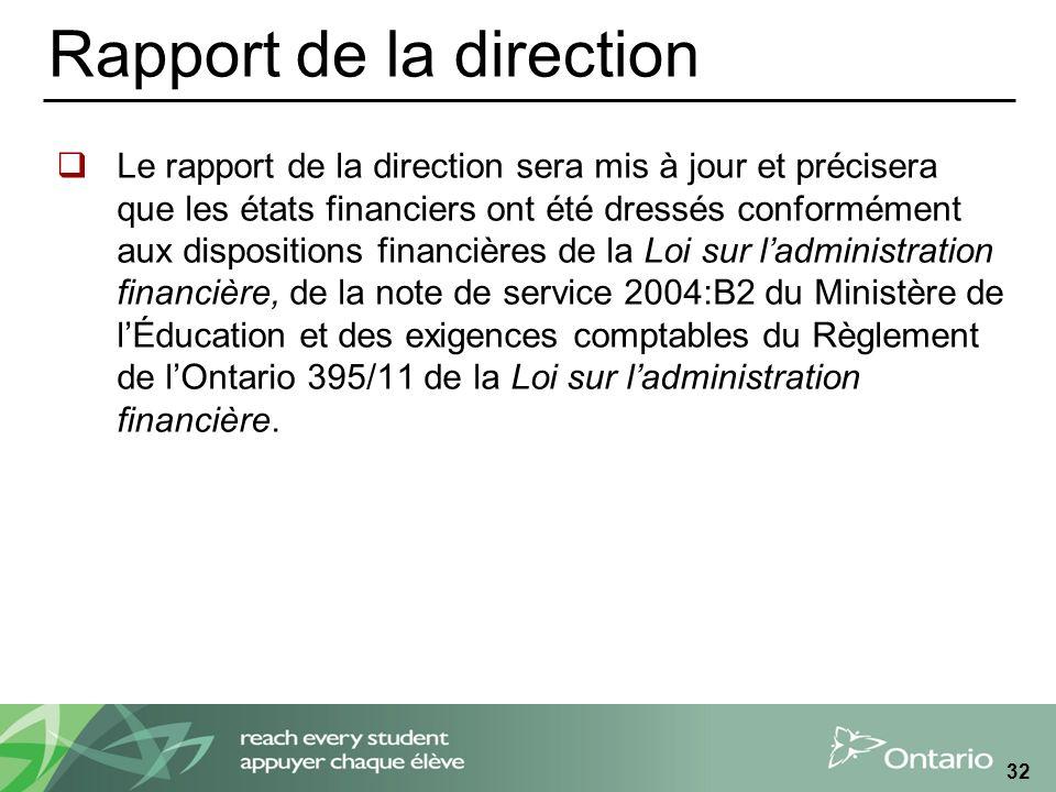 Rapport de la direction Le rapport de la direction sera mis à jour et précisera que les états financiers ont été dressés conformément aux dispositions financières de la Loi sur ladministration financière, de la note de service 2004:B2 du Ministère de lÉducation et des exigences comptables du Règlement de lOntario 395/11 de la Loi sur ladministration financière.