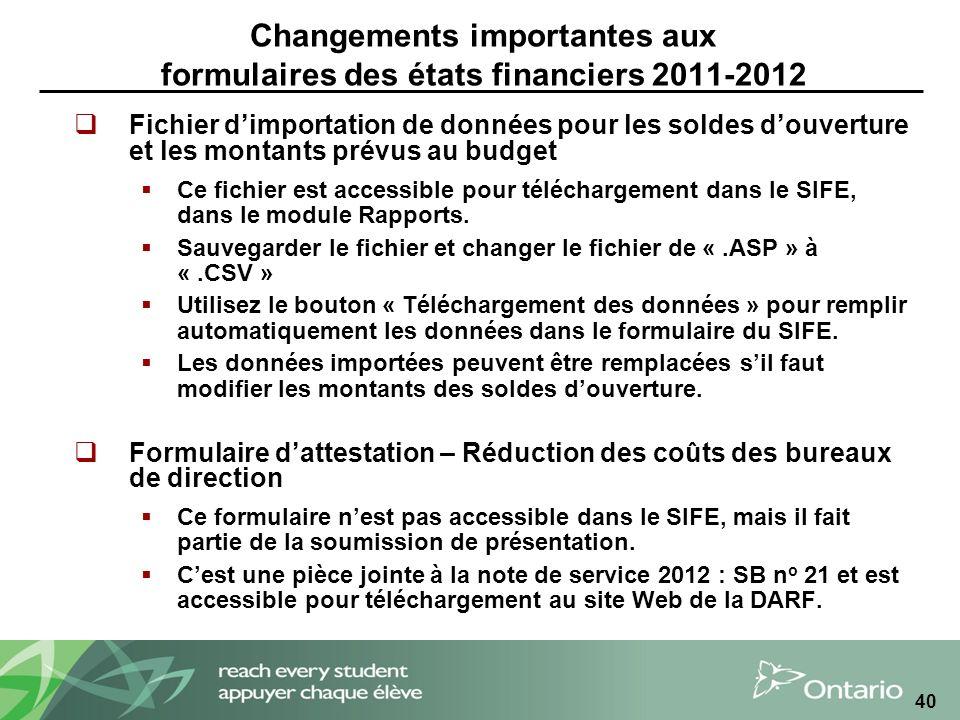 40 Changements importantes aux formulaires des états financiers 2011-2012 Fichier dimportation de données pour les soldes douverture et les montants prévus au budget Ce fichier est accessible pour téléchargement dans le SIFE, dans le module Rapports.
