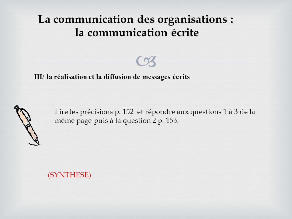 La communication des organisations : la communication écrite III/ la réalisation et la diffusion de messages écrits Lire les précisions p. 152 et répo