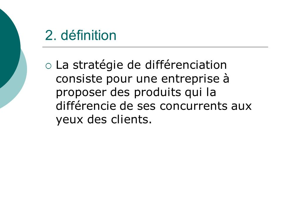 2. définition La stratégie de différenciation consiste pour une entreprise à proposer des produits qui la différencie de ses concurrents aux yeux des
