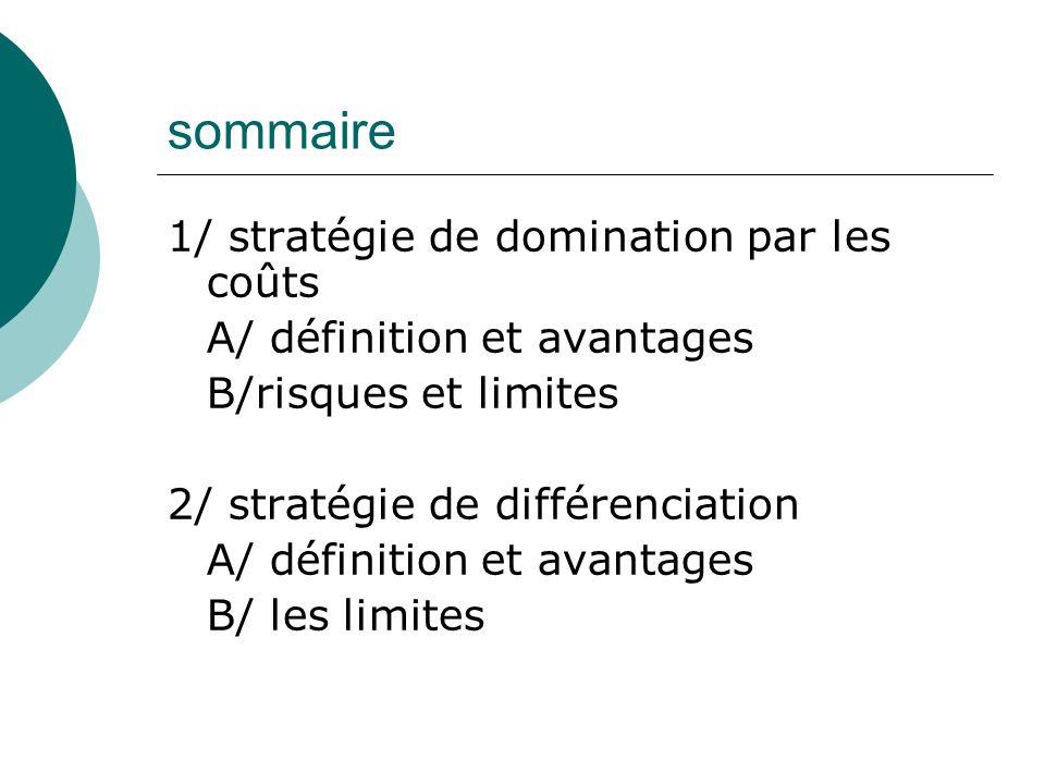 sommaire 1/ stratégie de domination par les coûts A/ définition et avantages B/risques et limites 2/ stratégie de différenciation A/ définition et avantages B/ les limites