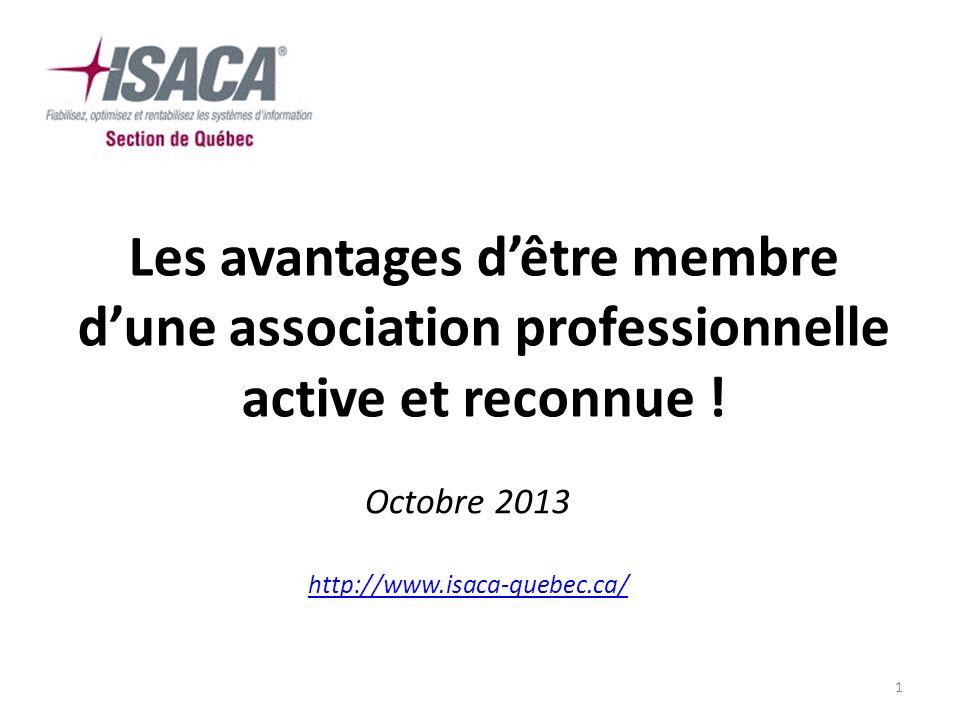 1 Les avantages dêtre membre dune association professionnelle active et reconnue ! Octobre 2013 http://www.isaca-quebec.ca/