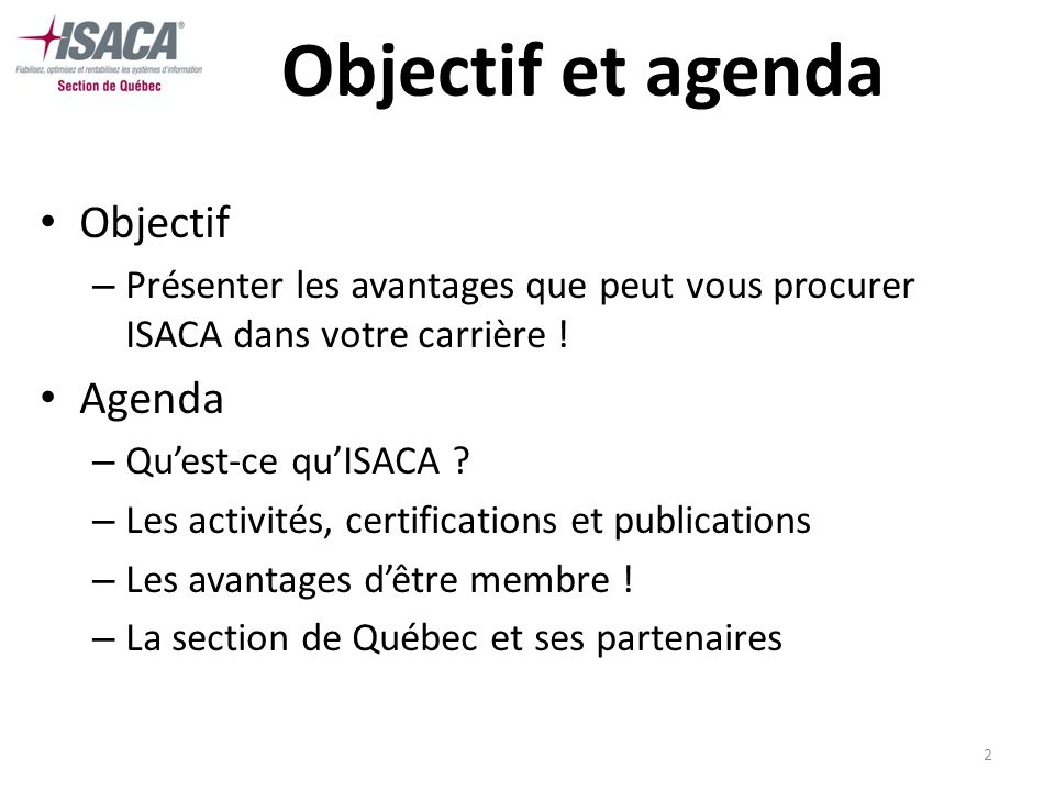 2 Objectif et agenda Objectif – Présenter les avantages que peut vous procurer ISACA dans votre carrière ! Agenda – Quest-ce quISACA ? – Les activités