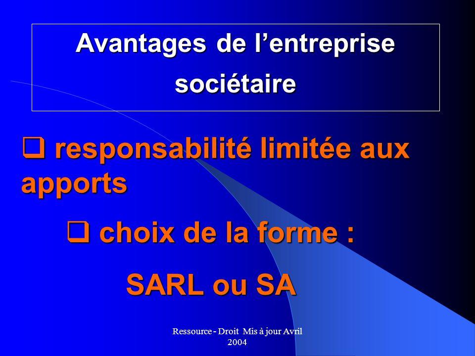 Ressource - Droit Mis à jour Avril 2004 Avantages de lentreprise sociétaire q responsabilité limitée aux apports q choix de la forme : SARL ou SA
