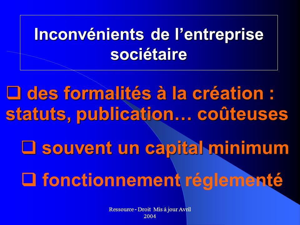 Ressource - Droit Mis à jour Avril 2004 Inconvénients de lentreprise sociétaire q souvent un capital minimum q des formalités à la création : statuts,