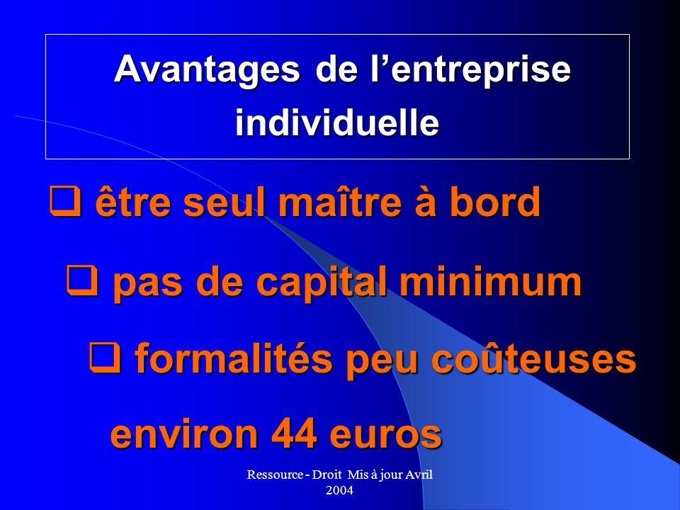 Ressource - Droit Mis à jour Avril 2004 Avantages de lentreprise individuelle Avantages de lentreprise individuelle q pas de capital minimum q être se