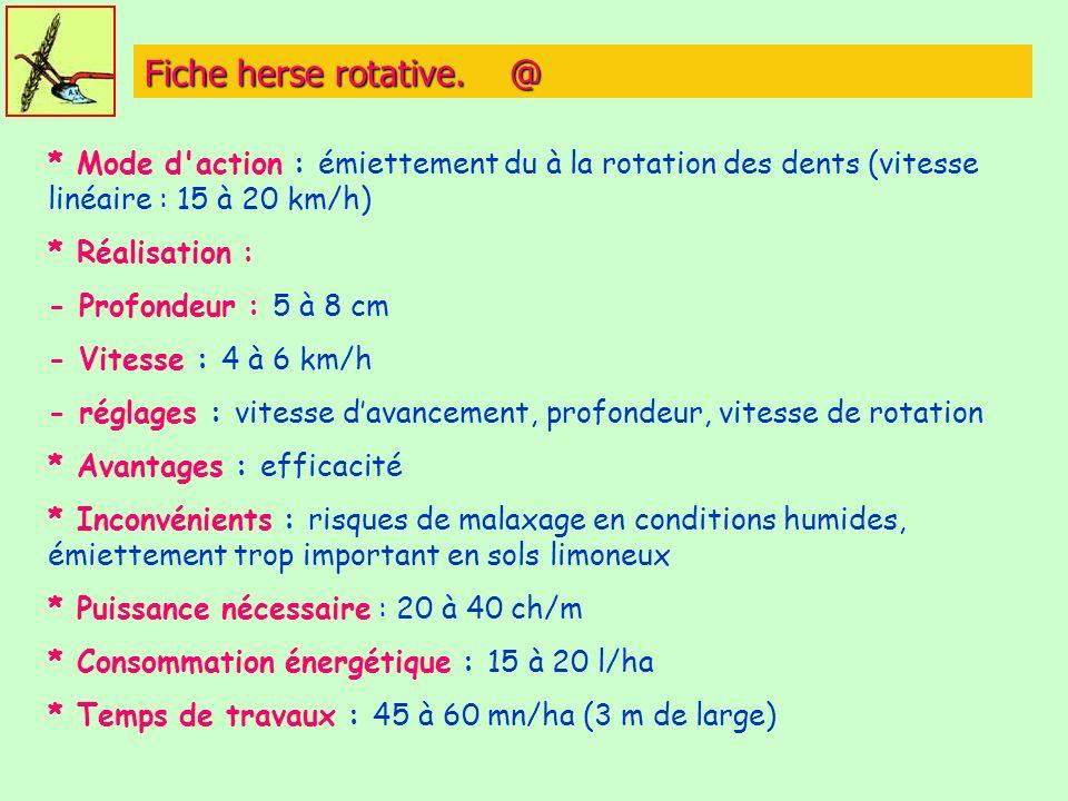 Fiche herse rotative. @ * Mode d'action : émiettement du à la rotation des dents (vitesse linéaire : 15 à 20 km/h) * Réalisation : - Profondeur : 5 à