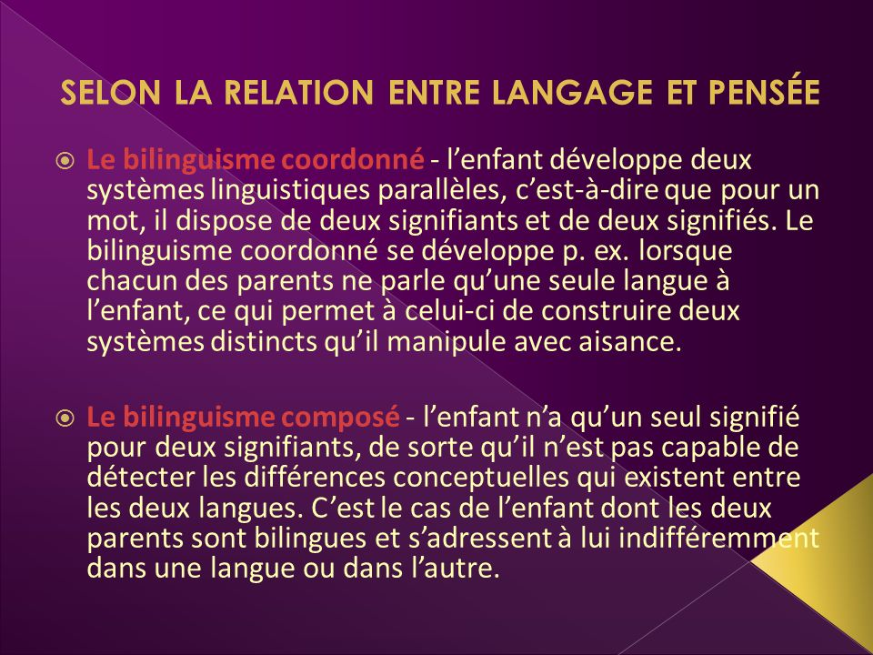SELON LA RELATION ENTRE LANGAGE ET PENSÉE Le bilinguisme coordonné - lenfant développe deux systèmes linguistiques parallèles, cest-à-dire que pour un