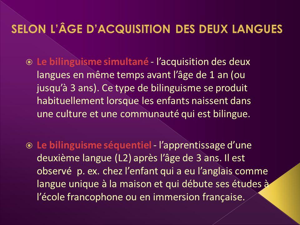 SELON LÂGE DACQUISITION DES DEUX LANGUES Le bilinguisme simultané - lacquisition des deux langues en même temps avant lâge de 1 an (ou jusquà 3 ans).