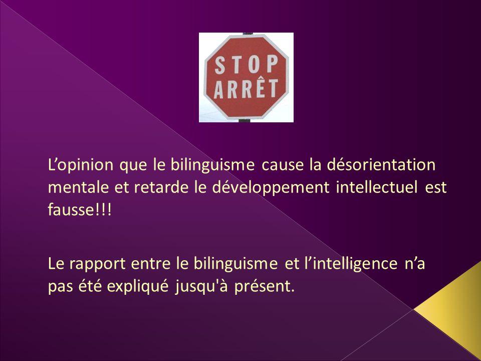 Lopinion que le bilinguisme cause la désorientation mentale et retarde le développement intellectuel est fausse!!! Le rapport entre le bilinguisme et