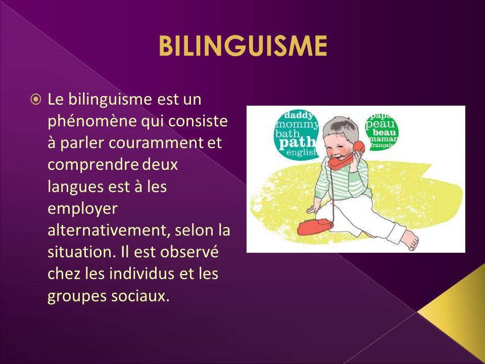BILINGUISME Le bilinguisme est un phénomène qui consiste à parler couramment et comprendre deux langues est à les employer alternativement, selon la s