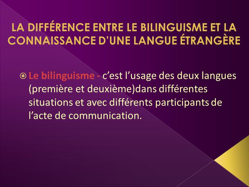LA DIFFÉRENCE ENTRE LE BILINGUISME ET LA CONNAISSANCE DUNE LANGUE ÉTRANGÈRE Le bilinguisme - cest lusage des deux langues (première et deuxième)dans d
