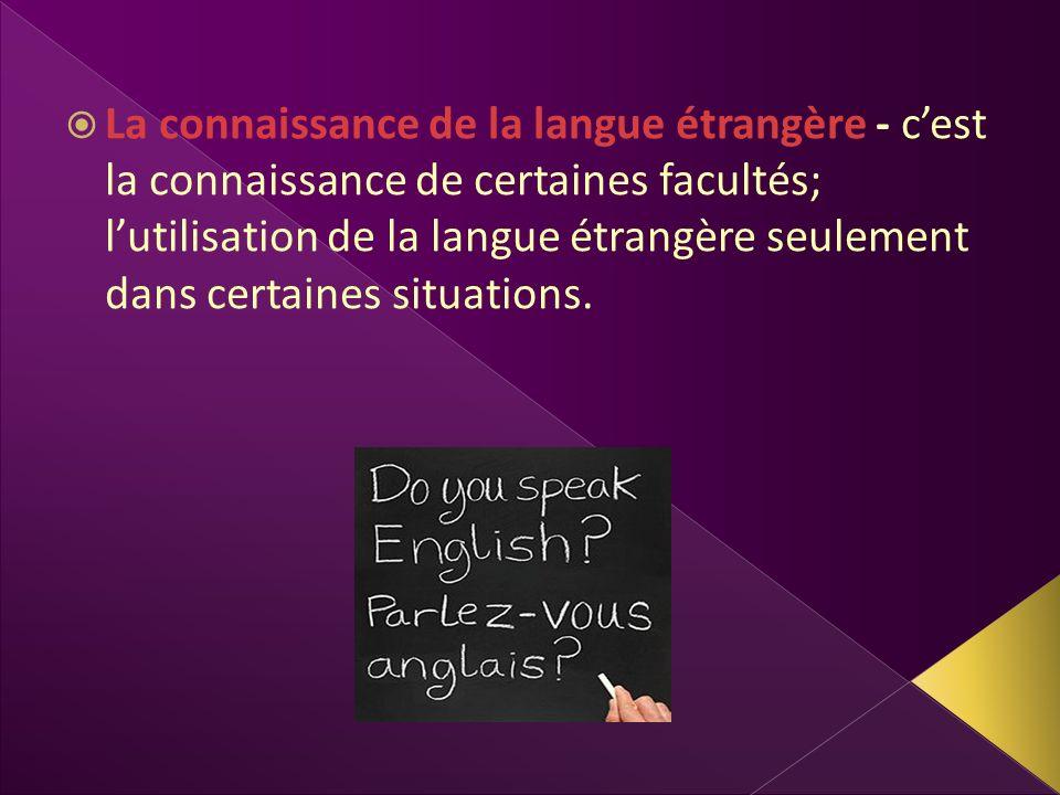 La connaissance de la langue étrangère - cest la connaissance de certaines facultés; lutilisation de la langue étrangère seulement dans certaines situ
