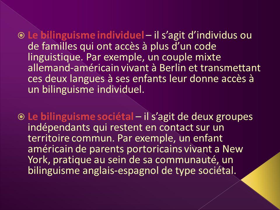Le bilinguisme individuel – il sagit dindividus ou de familles qui ont accès à plus dun code linguistique. Par exemple, un couple mixte allemand-améri