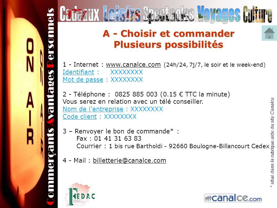 Commerçants Avantages Personnels A - Choisir et commander Plusieurs possibilités 1 - Internet : www.canalce.com (24h/24, 7j/7, le soir et le week-end)www.canalce.com Identifiant : XXXXXXXX Mot de passe : XXXXXXXX 2 - Téléphone : 0825 885 003 (0.15 TTC la minute) Vous serez en relation avec un télé conseiller.