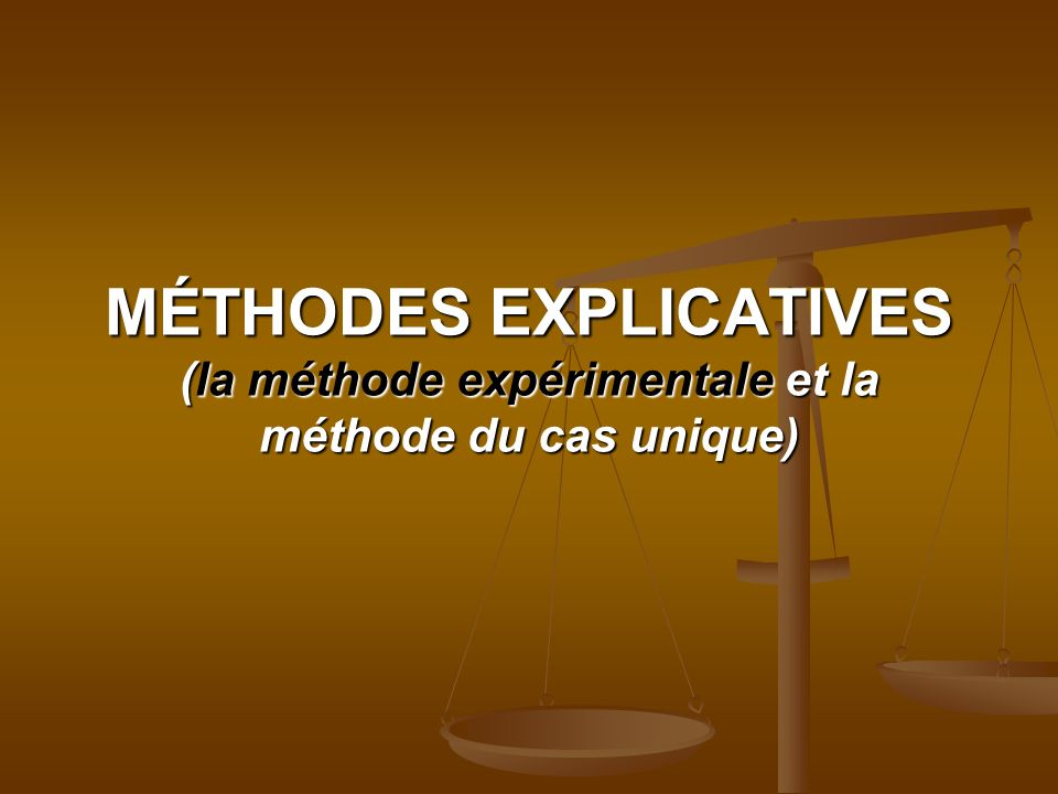MÉTHODES EXPLICATIVES (la méthode expérimentale et la méthode du cas unique)
