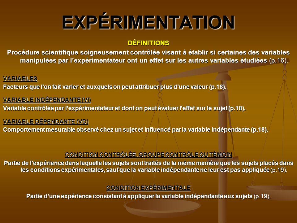 EXPÉRIMENTATION DÉFINITIONS Procédure scientifique soigneusement contrôlée visant à établir si certaines des variables manipulées par lexpérimentateur ont un effet sur les autres variables étudiées (p.16).