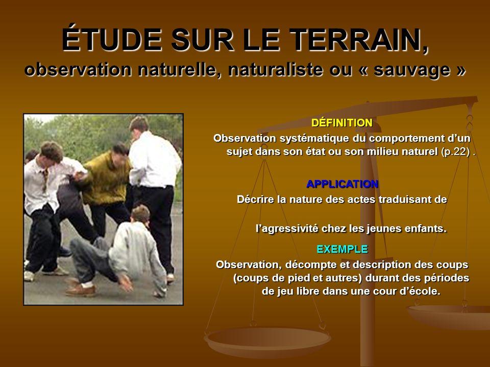 ÉTUDE SUR LE TERRAIN, observation naturelle, naturaliste ou « sauvage » DÉFINITION Observation systématique du comportement dun sujet dans son état ou son milieu naturel (p.22).