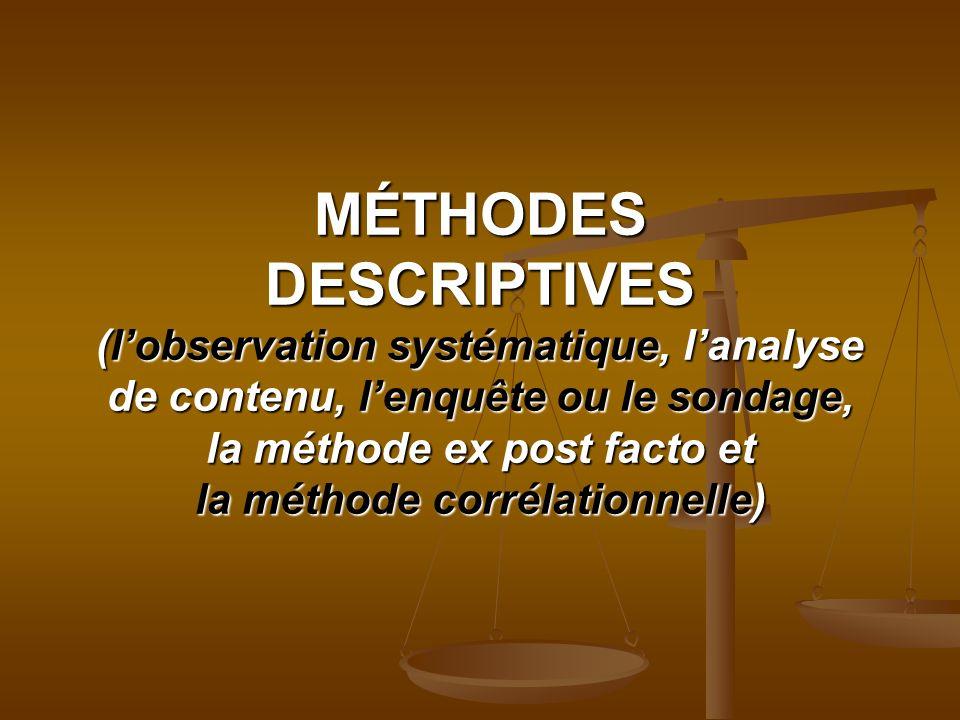 MÉTHODES DESCRIPTIVES (lobservation systématique, lanalyse de contenu, lenquête ou le sondage, la méthode ex post facto et la méthode corrélationnelle)