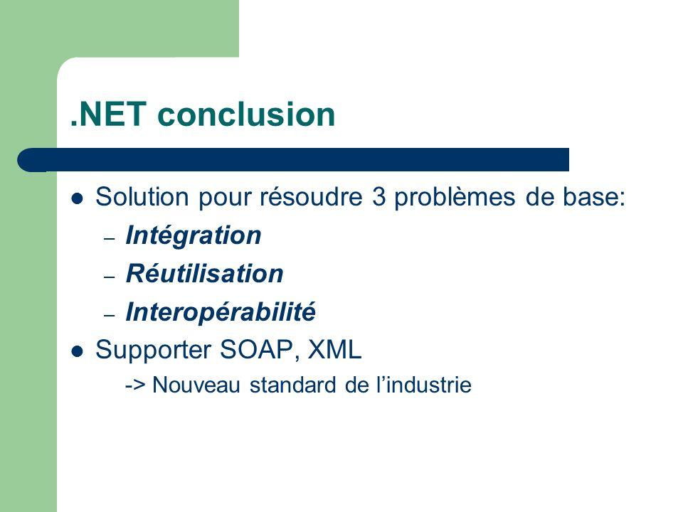 .NET conclusion Solution pour résoudre 3 problèmes de base: – Intégration – Réutilisation – Interopérabilité Supporter SOAP, XML -> Nouveau standard d