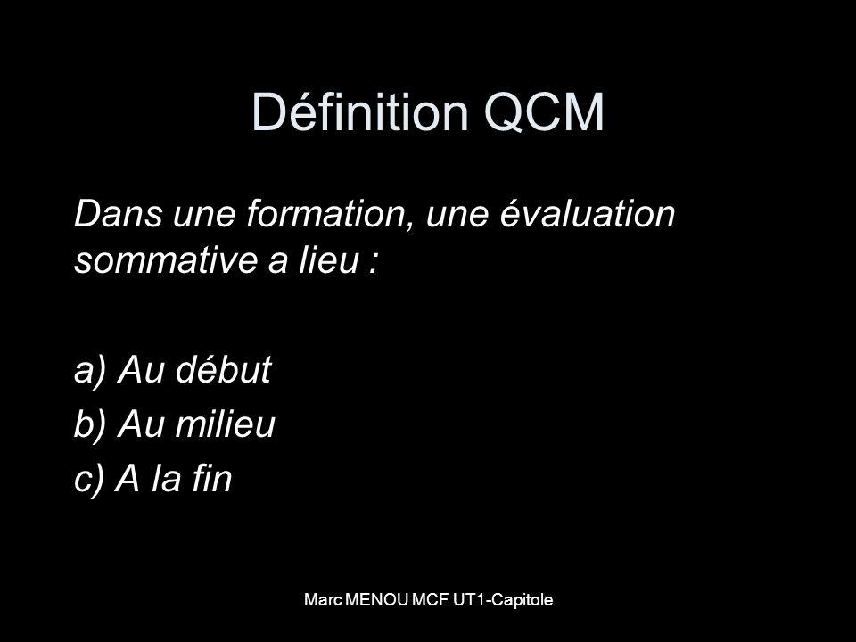 Marc MENOU MCF UT1-Capitole Définition QCM Dans une formation, une évaluation sommative a lieu : a) Au début b) Au milieu c) A la fin