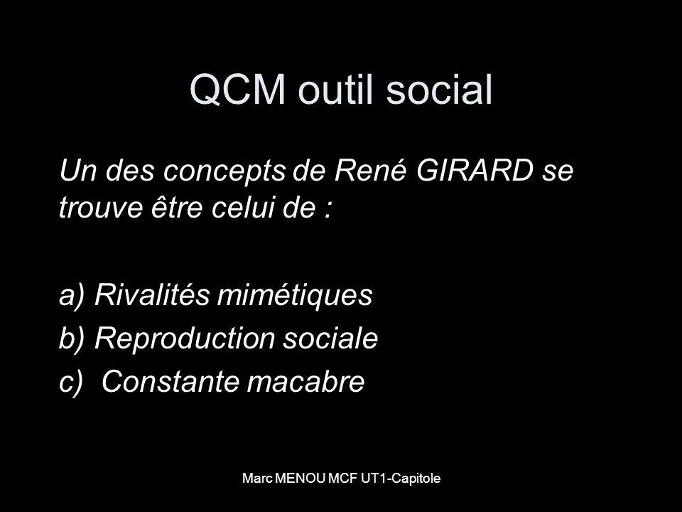Marc MENOU MCF UT1-Capitole QCM outil social Un des concepts de René GIRARD se trouve être celui de : a) Rivalités mimétiques b) Reproduction sociale